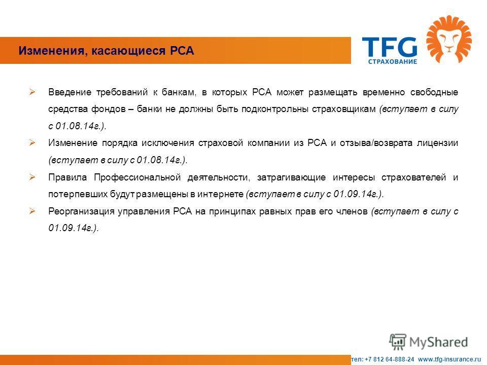 Изменения, касающиеся РСА тел: +7 812 64-888-24 www.tfg-insurance.ru Введение требований к банкам, в которых РСА может размещать временно свободные средства фондов – банки не должны быть подконтрольны страховщикам (вступает в силу с 01.08.14 г.). Изм