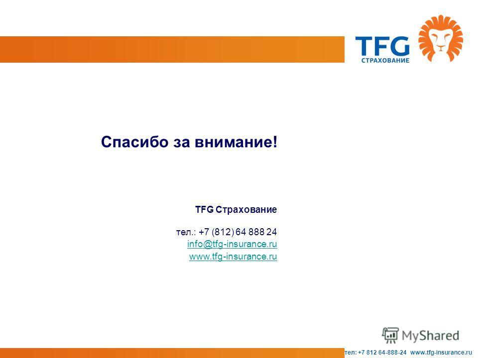 тел: +7 812 64-888-24 www.tfg-insurance.ru Спасибо за внимание! TFG Страхование тел.: +7 (812) 64 888 24 info@tfg-insurance.ru www.tfg-insurance.ru