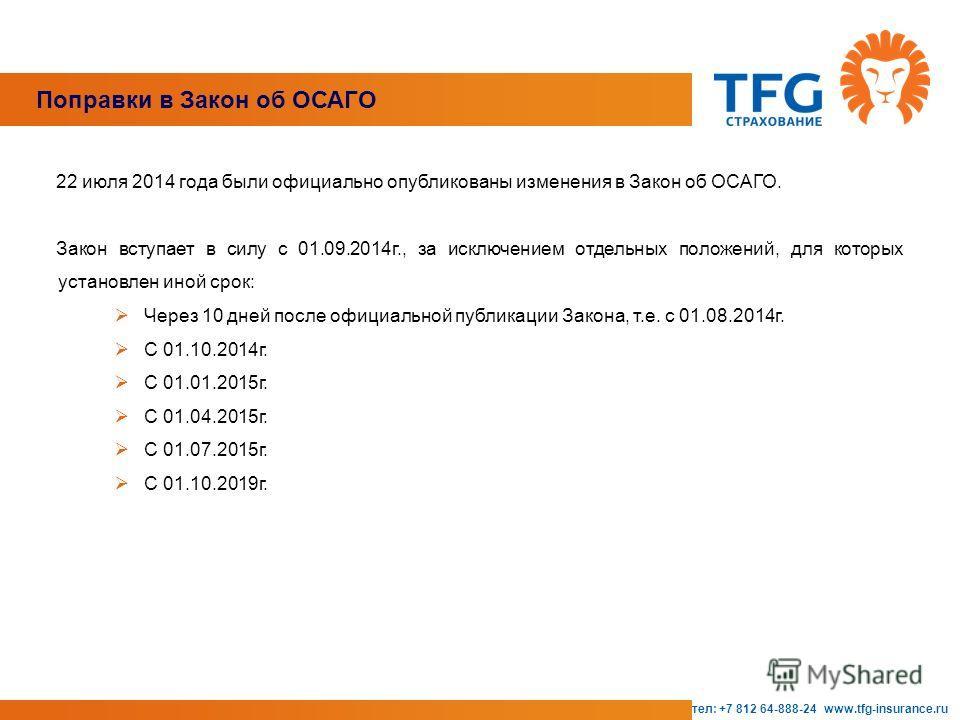 Поправки в Закон об ОСАГО тел: +7 812 64-888-24 www.tfg-insurance.ru 22 июля 2014 года были официально опубликованы изменения в Закон об ОСАГО. Закон вступает в силу с 01.09.2014 г., за исключением отдельных положений, для которых установлен иной сро