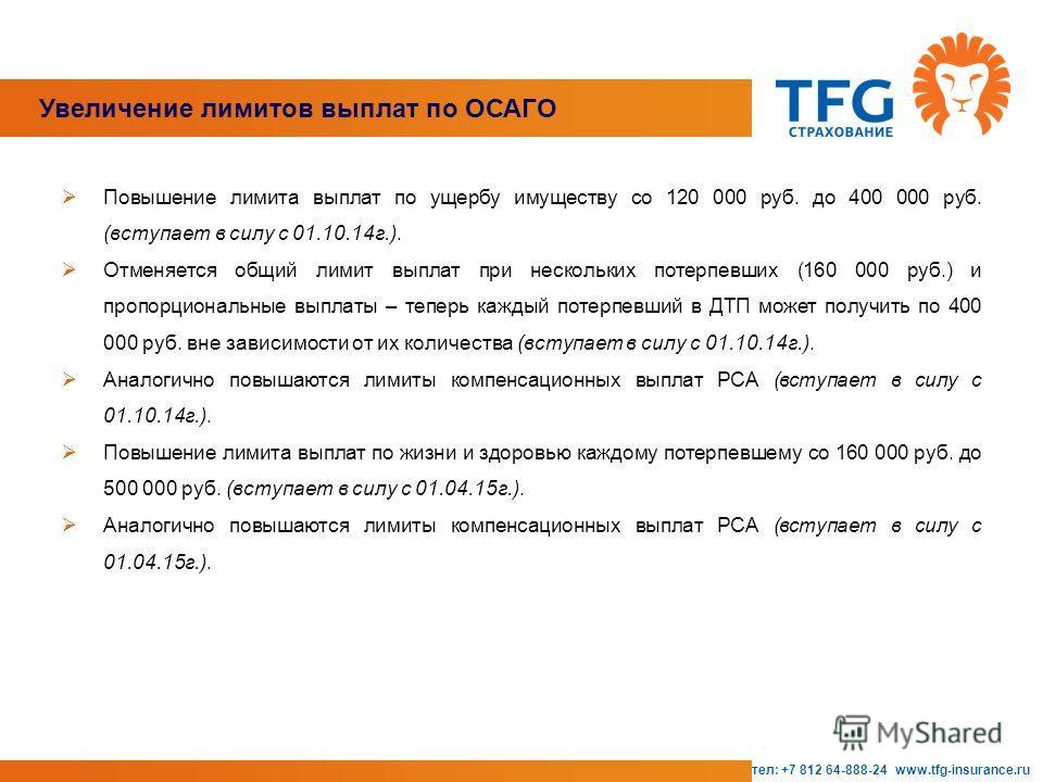 тел: +7 812 64-888-24 www.tfg-insurance.ru Увеличение лимитов выплат по ОСАГО Повышение лимита выплат по ущербу имуществу со 120 000 руб. до 400 000 руб. (вступает в силу с 01.10.14 г.). Отменяется общий лимит выплат при нескольких потерпевших (160 0