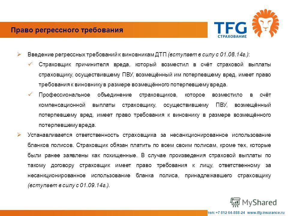 тел: +7 812 64-888-24 www.tfg-insurance.ru Право регрессного требования Введение регрессных требований к виновникам ДТП (вступает в силу с 01.08.14 г.): Страховщик причинителя вреда, который возместил в счёт страховой выплаты страховщику, осуществивш