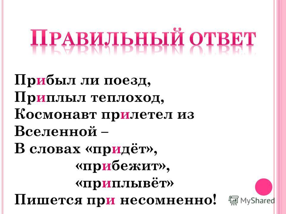 Прибыл ли поезд, Приплыл теплоход, Космонавт прилетел из Вселенной – В словах «придёт», «прибежит», «приплывёт» Пишется при несомненно!