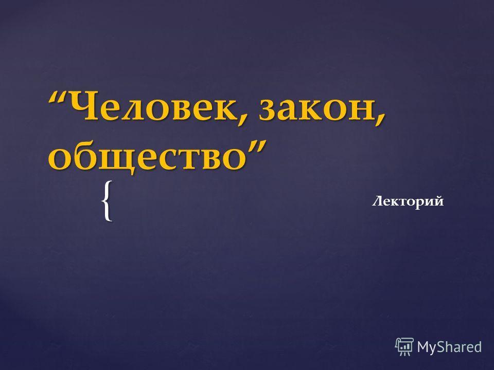 { Человек, закон, общество Человек, закон, общество Лекторий