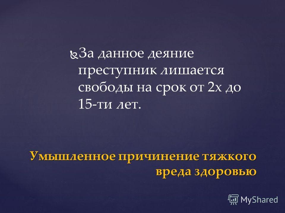 За данное деяние преступник лишается свободы на срок от 2 х до 15-ти лет. Умышленное причинение тяжкого вреда здоровью