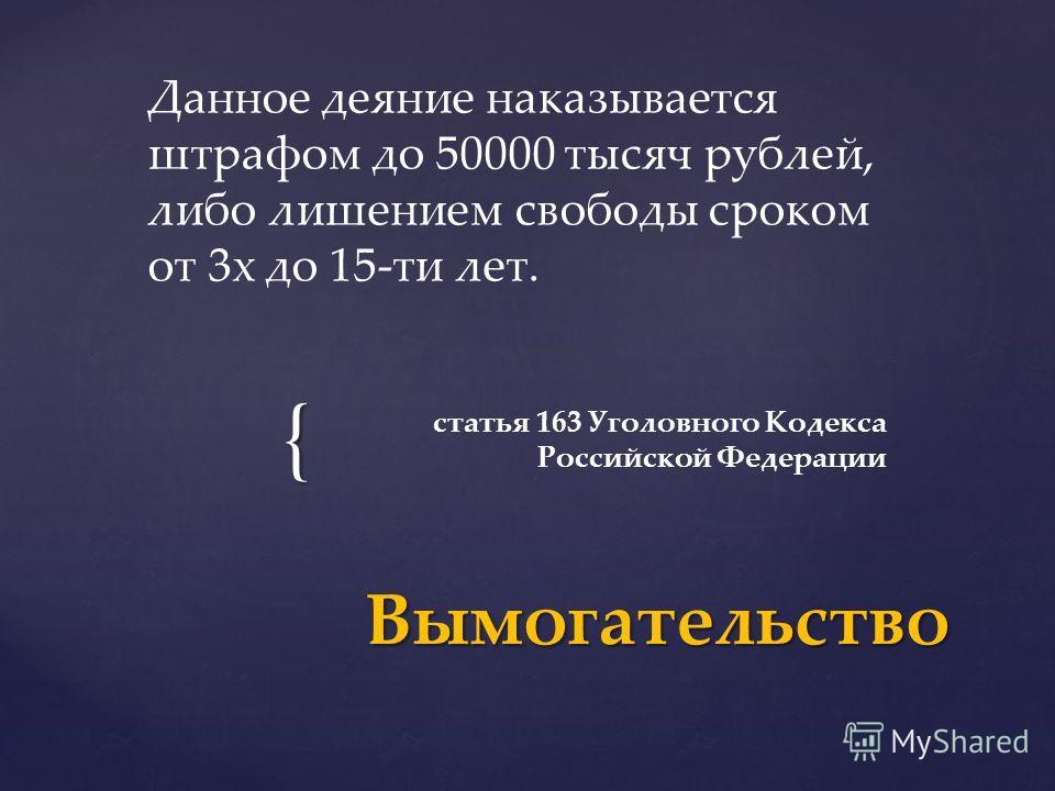 { статья 163 Уголовного Кодекса Российской Федерации Вымогательство Данное деяние наказывается штрафом до 50000 тысяч рублей, либо лишением свободы сроком от 3 х до 15-ти лет.