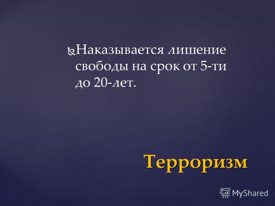 Наказывается лишение свободы на срок от 5-ти до 20-лет. Терроризм