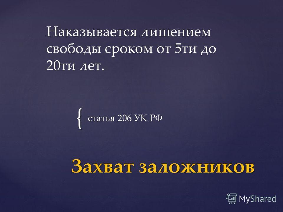 { статья 206 УК РФ Захват заложников Наказывается лишением свободы сроком от 5 ти до 20 ти лет.