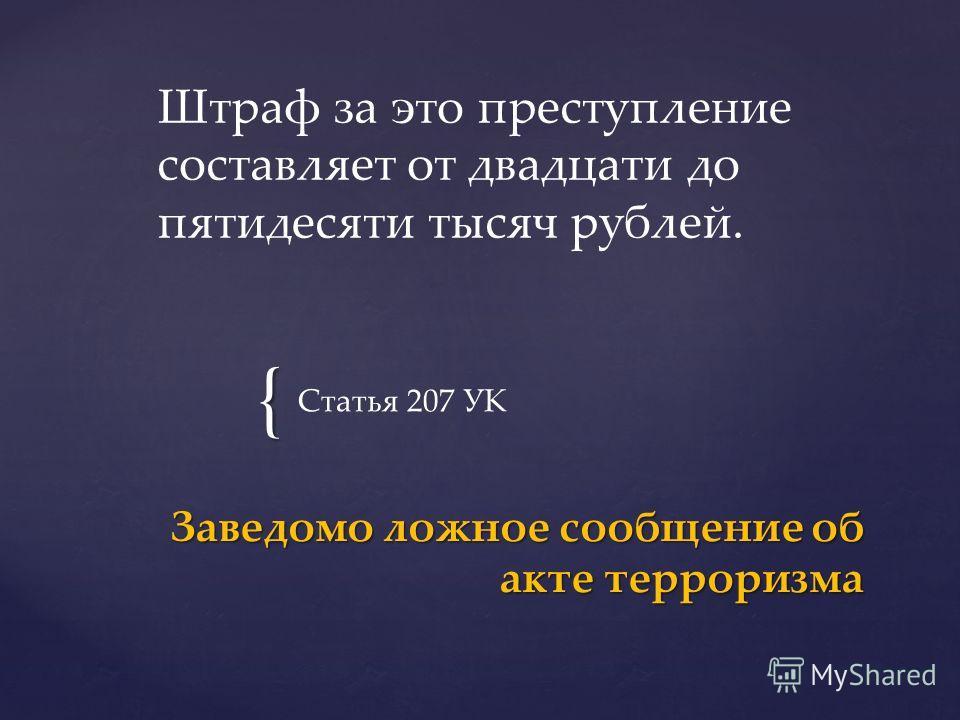 { Статья 207 УК Заведомо ложное сообщение об акте терроризма Штраф за это преступление составляет от двадцати до пятидесяти тысяч рублей.