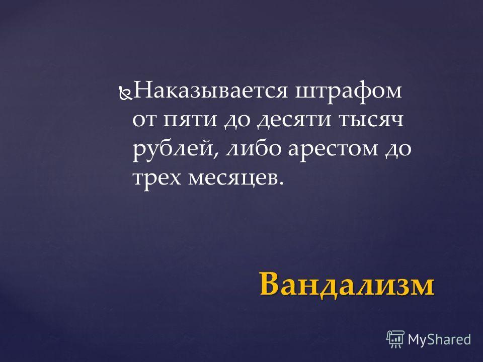 Наказывается штрафом от пяти до десяти тысяч рублей, либо арестом до трех месяцев. Вандализм