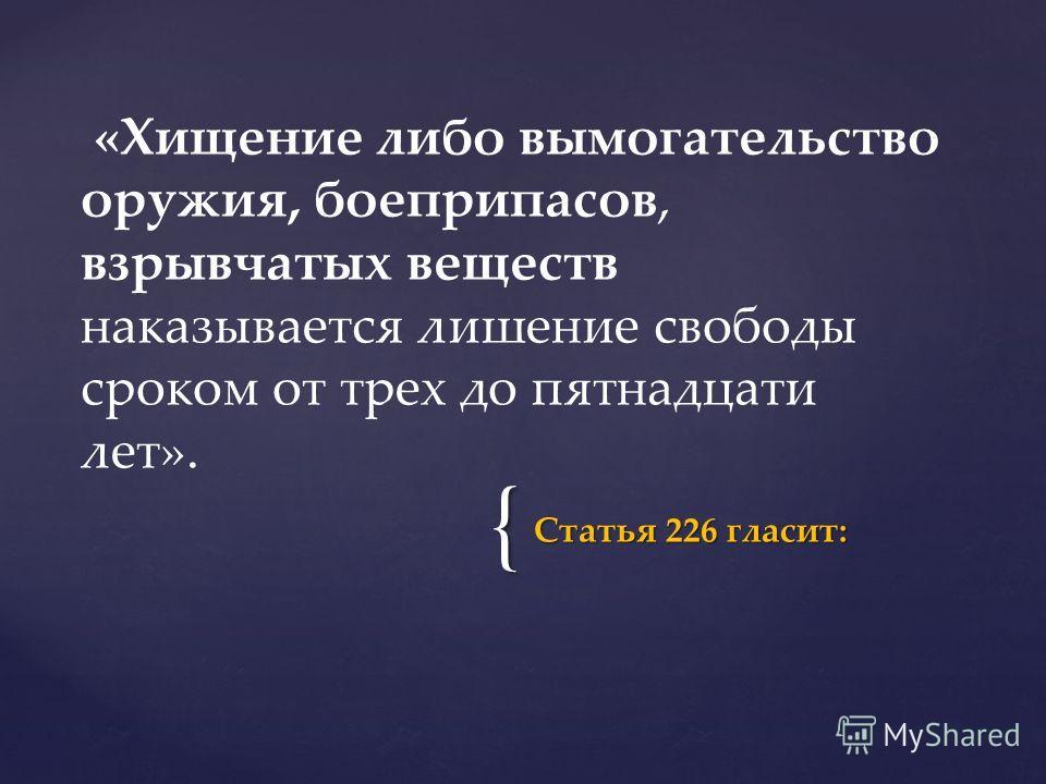 { Статья 226 гласит: «Хищение либо вымогательство оружия, боеприпасов, взрывчатых веществ наказывается лишение свободы сроком от трех до пятнадцати лет».