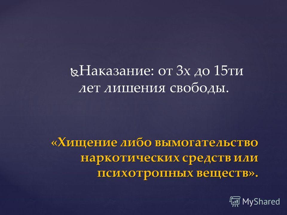 Наказание: от 3 х до 15 ти лет лишения свободы. «Хищение либо вымогательство наркотических средств или психотропных веществ».