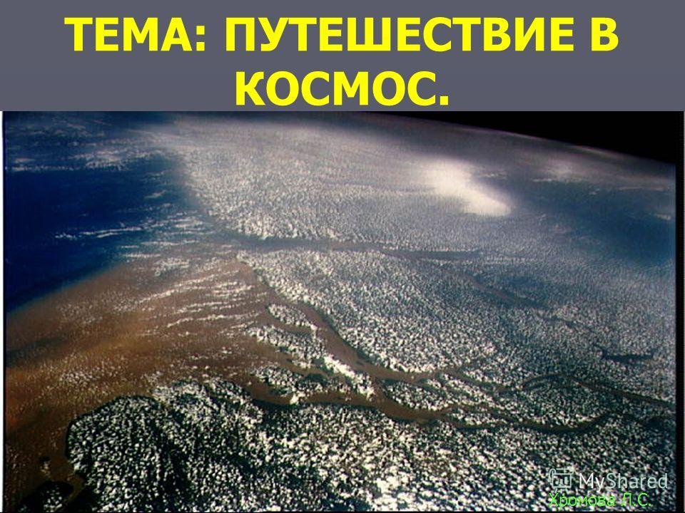 ТЕМА: ПУТЕШЕСТВИЕ В КОСМОС. Хромова Л.С.