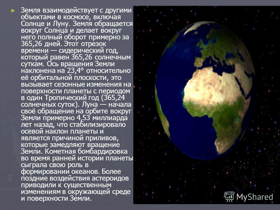 Земля взаимодействует с другими объектами в космосе, включая Солнце и Луну. Земля обращается вокруг Солнца и делает вокруг него полный оборот примерно за 365,26 дней. Этот отрезок времени сидерический год, который равен 365,26 солнечным суткам. Ось в