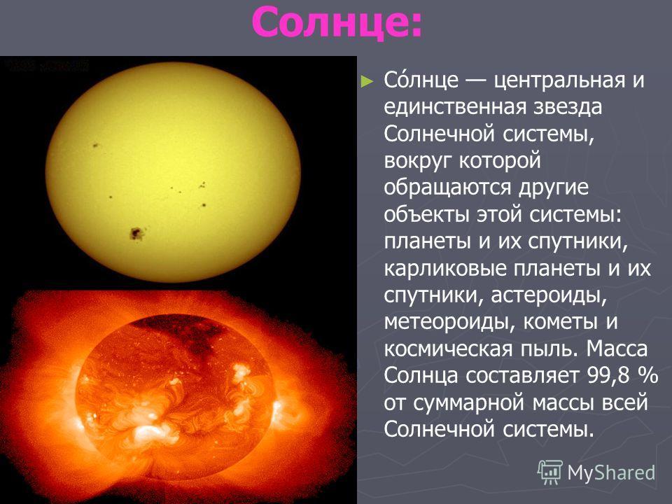 Солнце: Со́лнце центральная и единственная звезда Солнечной системы, вокруг которой обращаются другие объекты этой системы: планеты и их спутники, карликовые планеты и их спутники, астероиды, метеороиды, кометы и космическая пыль. Масса Солнца состав