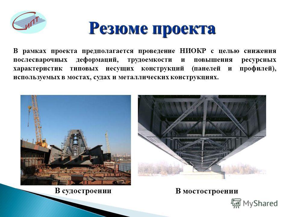 Резюме проекта В рамках проекта предполагается проведение НИОКР с целью снижения послесварочных деформаций, трудоемкости и повышения ресурсных характеристик типовых несущих конструкций (панелей и профилей), используемых в мостах, судах и металлически
