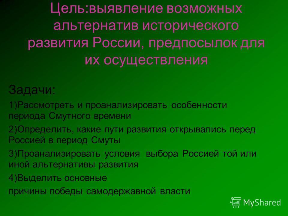 Цель:выявление возможных альтернатив исторического развития России, предпосылок для их осуществления Задачи: 1)Рассмотреть и проанализировать особенности периода Смутного времени 2)Определить, какие пути развития открывались перед Россией в период См