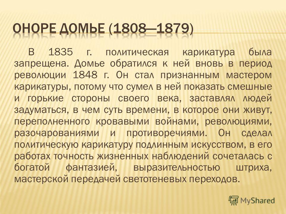 В 1835 г. политическая карикатура была запрещена. Домье обратился к ней вновь в период революции 1848 г. Он стал признанным мастером карикатуры, потому что сумел в ней показать смешные и горькие стороны своего века, заставлял людей задуматься, в чем