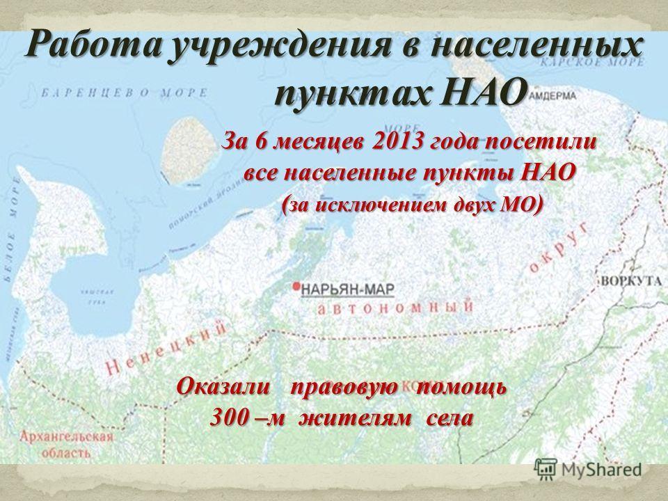 Работа учреждения в населенных пунктах НАО За 6 месяцев 2013 года посетили все населенные пункты НАО ( за исключением двух МО ) ( за исключением двух МО ) Оказали правовую помощь 300 –м жителям села