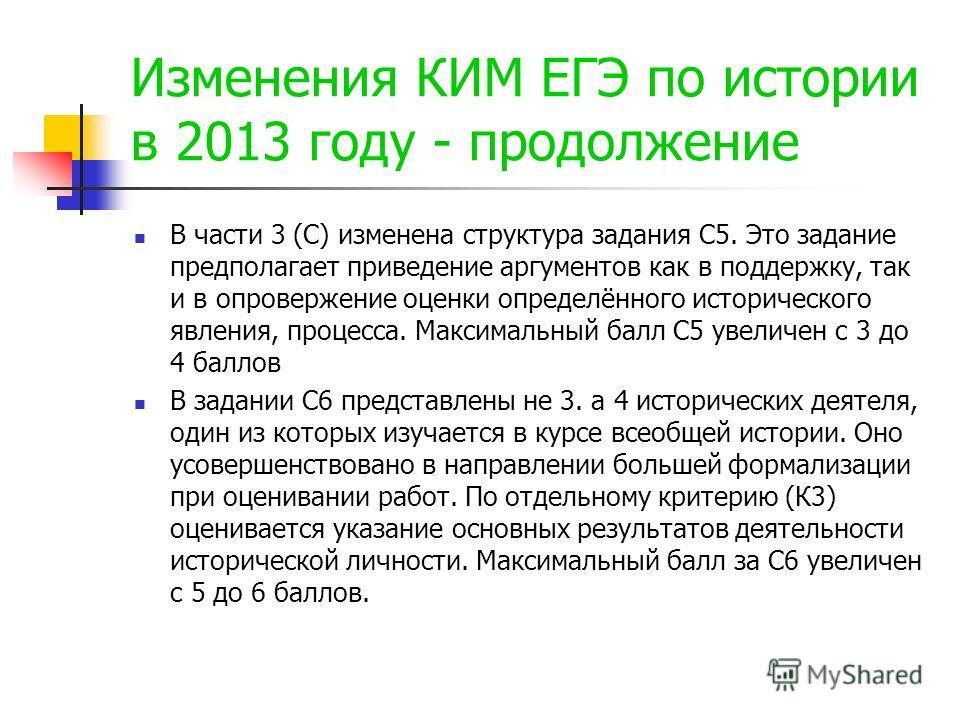 Изменения КИМ ЕГЭ по истории в 2013 году - продолжение В части 3 (С) изменена структура задания С5. Это задание предполагает приведение аргументов как в поддержку, так и в опровержение оценки определённого исторического явления, процесса. Максимальны