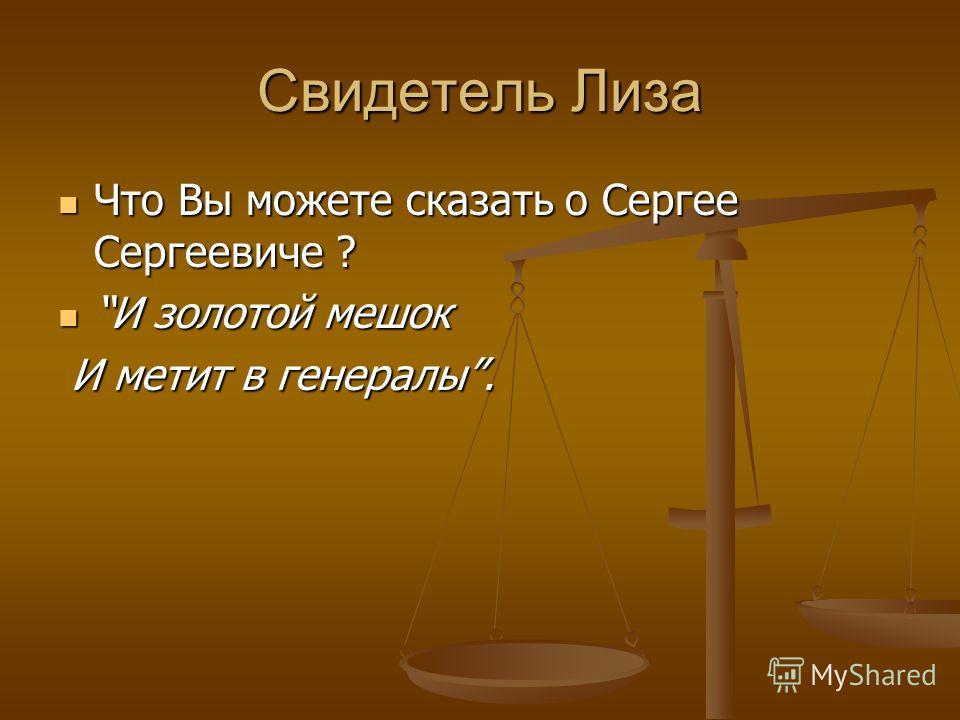 Свидетель Лиза Что Вы можете сказать о Сергее Сергеевиче ? Что Вы можете сказать о Сергее Сергеевиче ? И золотой мешок И золотой мешок И метит в генералы. И метит в генералы.