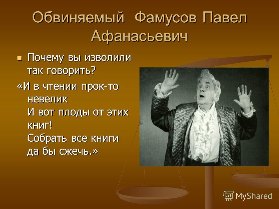 Обвиняемый Фамусов Павел Афанасьевич Почему вы изволили так говорить? Почему вы изволили так говорить? «И в чтении прок-то невелик И вот плоды от этих книг! Собрать все книги да бы сжечь.»