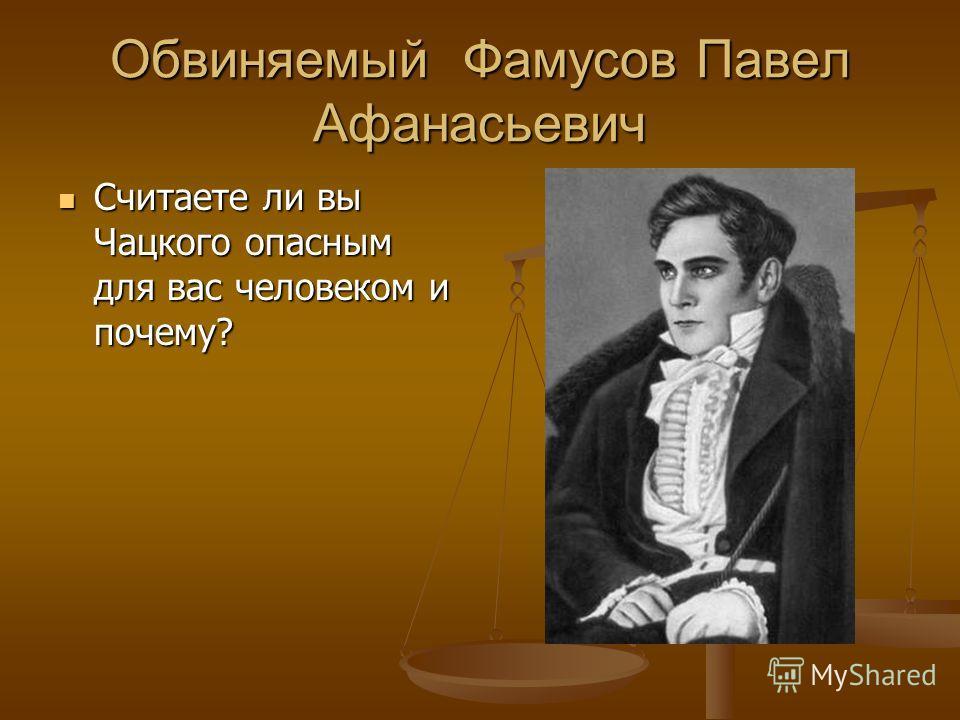 Обвиняемый Фамусов Павел Афанасьевич Считаете ли вы Чацкого опасным для вас человеком и почему? Считаете ли вы Чацкого опасным для вас человеком и почему?