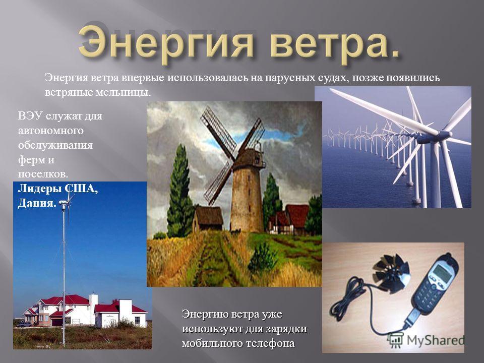 Энергия ветра впервые использовалась на парусных судах, позже появились ветряные мельницы. Энергию ветра уже используют для зарядки мобильного телефона ВЭУ служат для автономного обслуживания ферм и поселков. Лидеры США, Дания.
