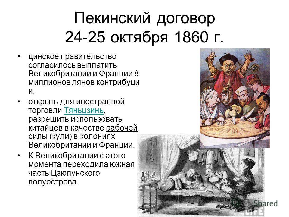 Пекинский договор 24-25 октября 1860 г. цинское правительство согласилось выплатить Великобритании и Франции 8 миллионов лянов контрибуци и, открыть для иностранной торговли Тяньцзинь, разрешить использовать китайцев в качестве рабочей силы (кули) в