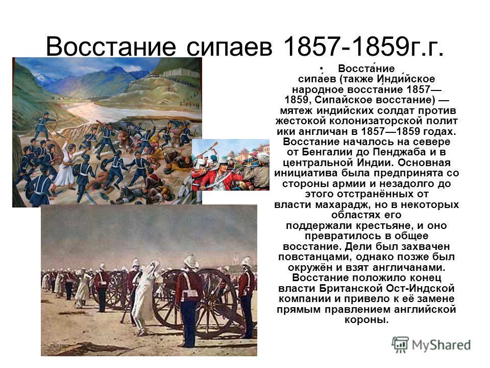Восстание сипаев 1857-1859 г.г. Восста́ние сипа́ев (также Инди́йское народное восста́ние 1857 1859, Сипайское восстание) мятеж индийских солдат против жестокой колонизаторской полит ики англичан в 18571859 годах. Восстание началось на севере от Бенга