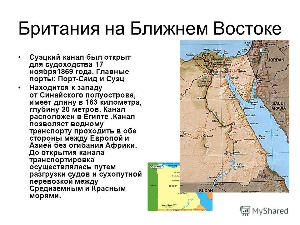 Британия на Ближнем Востоке Суэцкий канал был открыт для судоходства 17 ноября 1869 года. Главные порты: Порт-Саид и Суэц Находится к западу от Синайского полуострова, имеет длину в 163 километра, глубину 20 метров. Канал расположен в Египте.Канал по