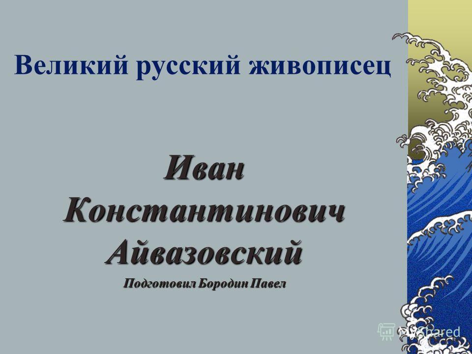 Великий русский живописец Иван Константинович Айвазовский Подготовил Бородин Павел