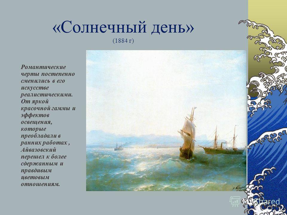 «Солнечный день» (1884 г) Романтические черты постепенно сменились в его искусстве реалистическими. От яркой красочной гаммы и эффектов освещения, которые преобладали в ранних работах, Айвазовский перешел к более сдержанным и правдивым цветовым отнош