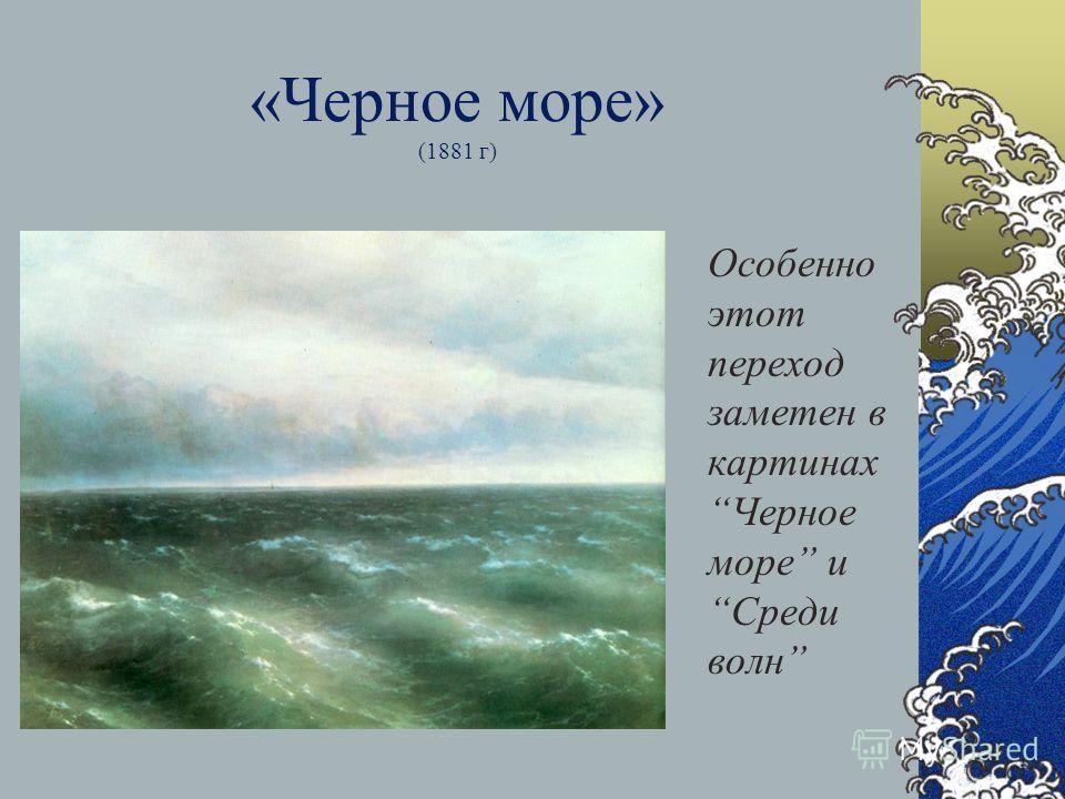 «Черное море» (1881 г) Особенно этот переход заметен в картинах Черное море и Среди волн