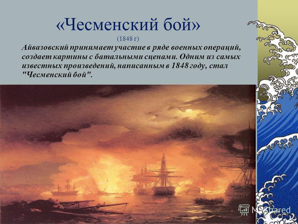 «Чесменский бой» (1848 г) Айвазовский принимает участие в ряде военных операций, создает картины с батальными сценами. Одним из самых известных произведений, написанным в 1848 году, стал Чесменский бой.