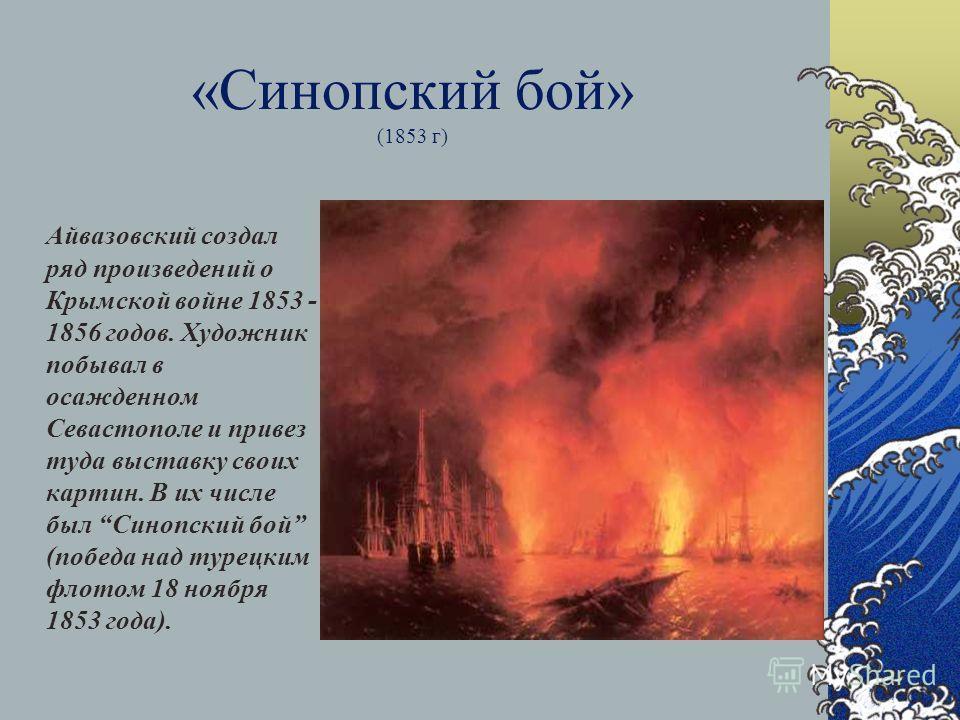 «Синопский бой» (1853 г) Айвазовский создал ряд произведений о Крымской войне 1853 - 1856 годов. Художник побывал в осажденном Севастополе и привез туда выставку своих картин. В их числе был Синопский бой (победа над турецким флотом 18 ноября 1853 го