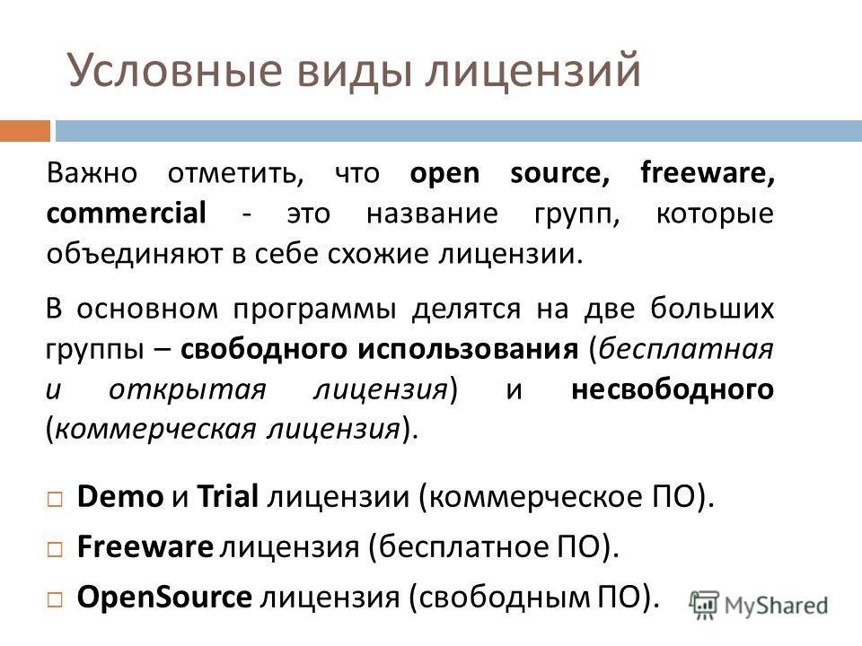 Условные виды лицензий Demo и Trial лицензии ( коммерческое ПО ). Freeware лицензия ( бесплатное ПО ). OpenSource лицензия ( свободным ПО ). Важно отметить, что open source, freeware, commercial - это название групп, которые объединяют в себе схожие