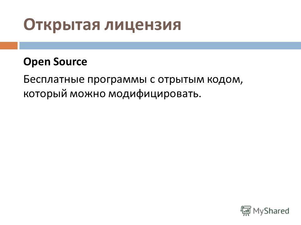 Открытая лицензия Open Source Бесплатные программы с отрытым кодом, который можно модифицировать.