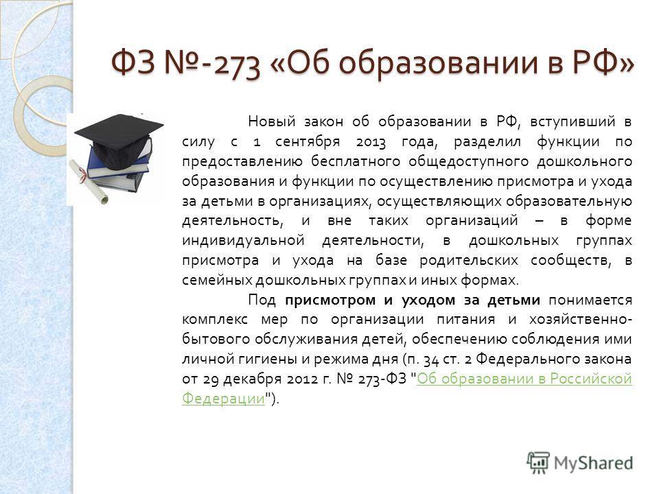 ФЗ -273 « Об образовании в РФ » Новый закон об образовании в РФ, вступивший в силу с 1 сентября 2013 года, разделил функции по предоставлению бесплатного общедоступного дошкольного образования и функции по осуществлению присмотра и ухода за детьми в