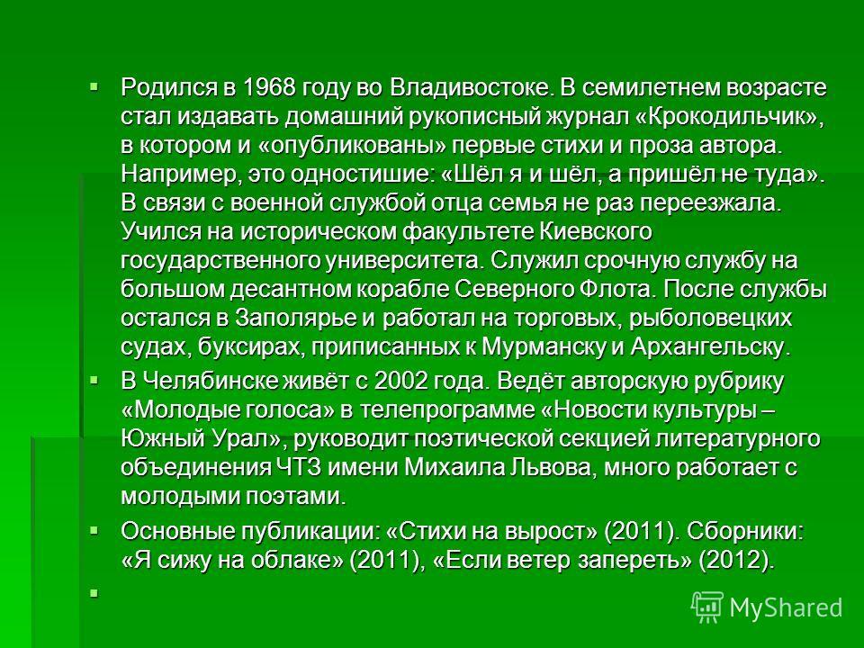 Родился в 1968 году во Владивостоке. В семилетнем возрасте стал издавать домашний рукописный журнал «Крокодильчик», в котором и «опубликованы» первые стихи и проза автора. Например, это одностишие: «Шёл я и шёл, а пришёл не туда». В связи с военной с
