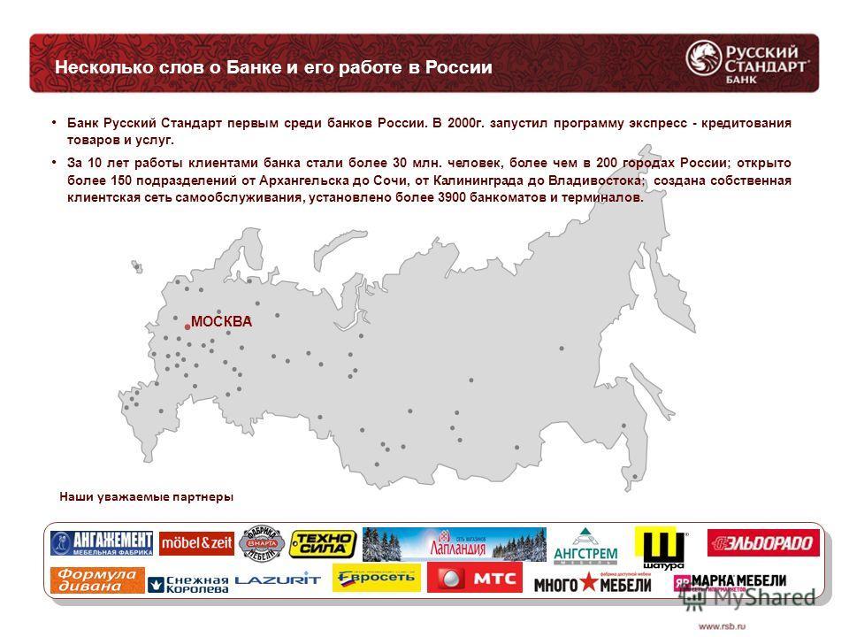 Несколько слов о Банке и его работе в России МОСКВА Банк Русский Стандарт первым среди банков России. В 2000 г. запустил программу экспресс - кредитования товаров и услуг. За 10 лет работы клиентами банка стали более 30 млн. человек, более чем в 200