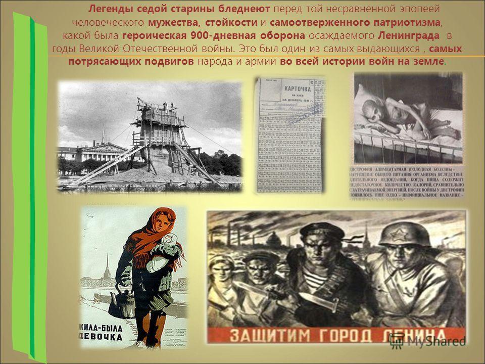 Легенды седой старины бледнеют перед той несравненной эпопеей человеческого мужества, стойкости и самоотверженного патриотизма, какой была героическая 900-дневная оборона осаждаемого Ленинграда в годы Великой Отечественной войны. Это был один из самы