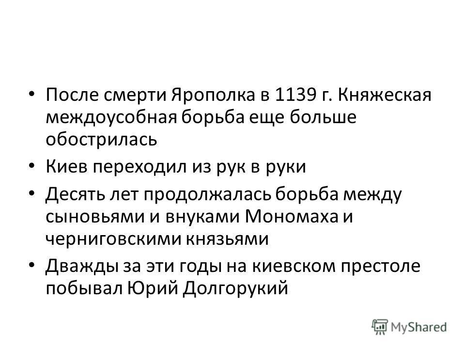После смерти Ярополка в 1139 г. Княжеская междоусобная борьба еще больше обострилась Киев переходил из рук в руки Десять лет продолжалась борьба между сыновьями и внуками Мономаха и черниговскими князьями Дважды за эти годы на киевском престоле побыв