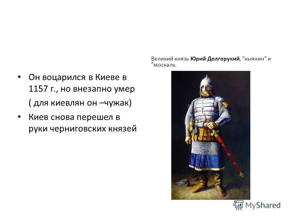 Он воцарился в Киеве в 1157 г., но внезапно умер ( для киевлян он –чужак) Киев снова перешел в руки черниговских князей Великий князь Юрий Долгорукий, кыянин и москаль.