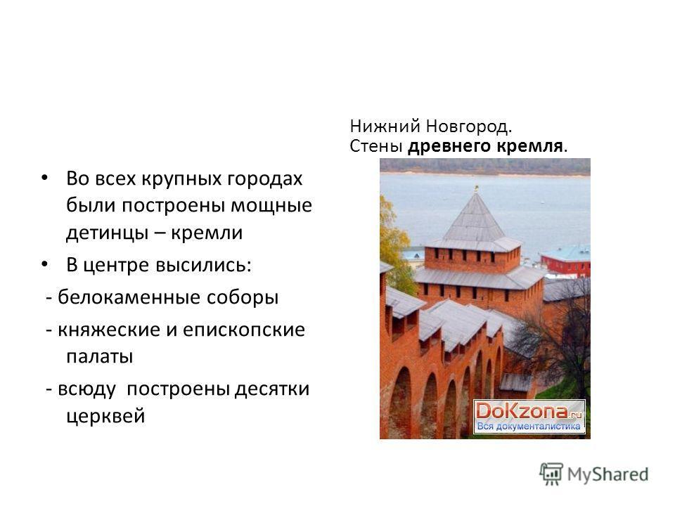 Во всех крупных городах были построены мощные детинцы – кремли В центре высились: - белокаменные соборы - княжеские и епископские палаты - всюду построены десятки церквей Нижний Новгород. Стены древнего кремля.