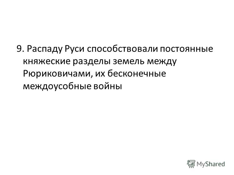 9. Распаду Руси способствовали постоянные княжеские разделы земель между Рюриковичами, их бесконечные междоусобные войны