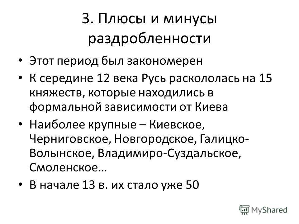 3. Плюсы и минусы раздробленности Этот период был закономерен К середине 12 века Русь раскололась на 15 княжеств, которые находились в формальной зависимости от Киева Наиболее крупные – Киевское, Черниговское, Новгородское, Галицко- Волынское, Владим