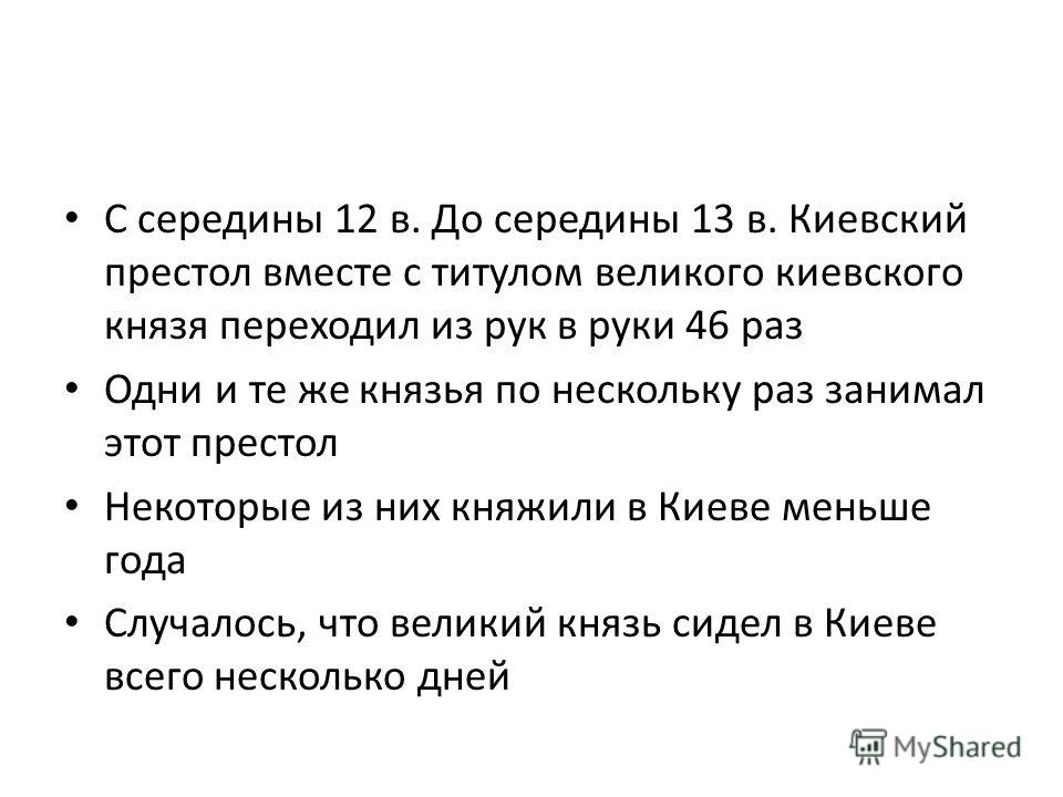 С середины 12 в. До середины 13 в. Киевский престол вместе с титулом великого киевского князя переходил из рук в руки 46 раз Одни и те же князья по нескольку раз занимал этот престол Некоторые из них княжили в Киеве меньше года Случалось, что великий