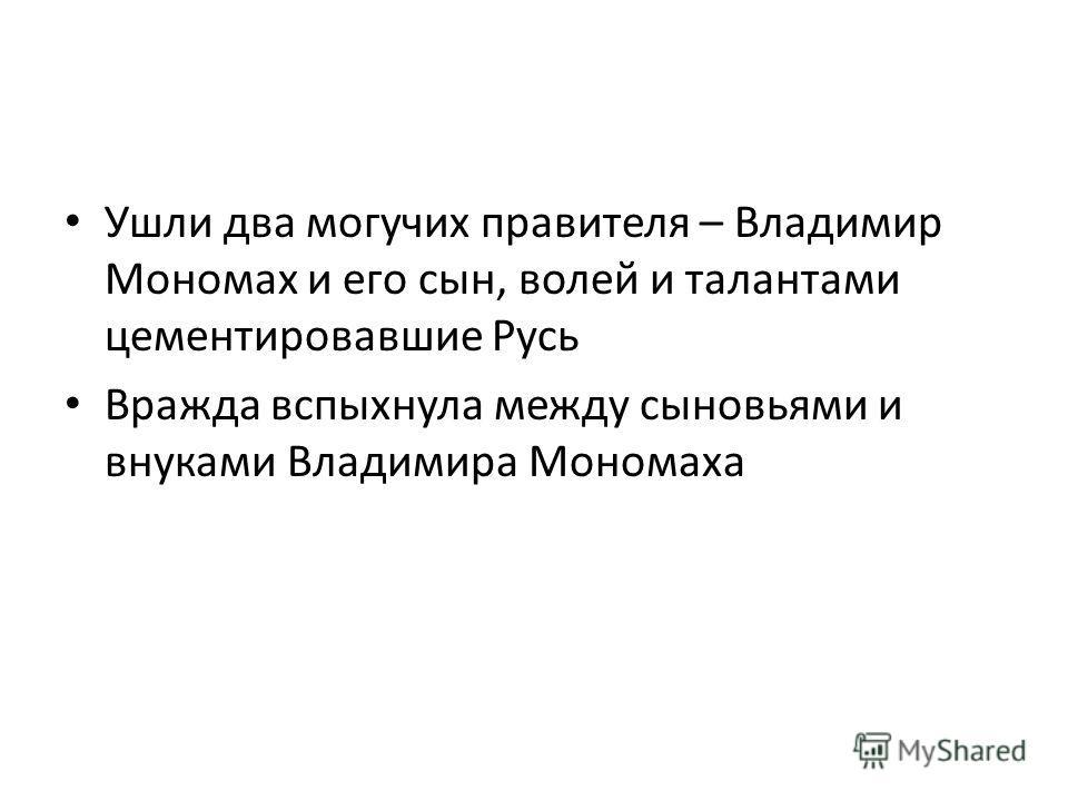 Ушли два могучих правителя – Владимир Мономах и его сын, волей и талантами цементировавшие Русь Вражда вспыхнула между сыновьями и внуками Владимира Мономаха
