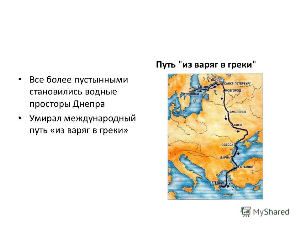 Все более пустынными становились водные просторы Днепра Умирал международный путь «из варяг в греки» Путь из варяг в греки