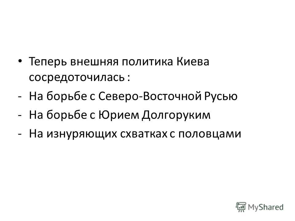 Теперь внешняя политика Киева сосредоточилась : -На борьбе с Северо-Восточной Русью -На борьбе с Юрием Долгоруким -На изнуряющих схватках с половцами